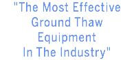 """The Most Effective Ground Thaw Equipment In The Industry"""